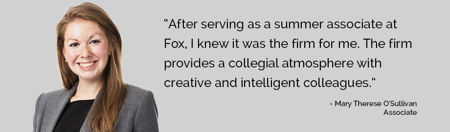 "Mary Therese O'Sullivan: ""After serving as a summer associate at Fox, I knew it was the firm for me. The firm provides a collegial atmosphere with creative and intelligent colleagues."""