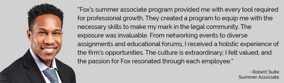 Robert Suite, Summer Associate: Fox's summer associate program provided me with every tool required for professional growth. They created a program to equip me with the necessary skills to make my mark in the legal community. The exposure was invaluable. From networking events to diverse assignments and educational forums, I received a holistic experience of the firm's opportunities. The culture is extraordinary; I felt valued, and the passion for Fox resonated trough each employee.